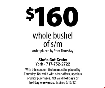 $160 whole bushel of s/m order placed by 9pm Thursday. With this coupon. Orders must be placed by Thursday. Not valid with other offers, specials or prior purchases. Not valid holidays or holiday weekends. Expires 6/16/17.