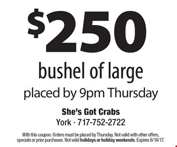 $250 bushel of large placed by 9pm Thursday. With this coupon. Orders must be placed by Thursday. Not valid with other offers,specials or prior purchases. Not valid holidays or holiday weekends. Expires 6/16/17.