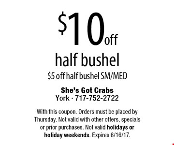 $10 off half bushel $5 off half bushel SM/MED. With this coupon. Orders must be placed by Thursday. Not valid with other offers, specials or prior purchases. Not valid holidays or holiday weekends. Expires 6/16/17.