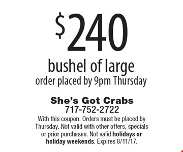 $240 bushel of large order placed by 9pm Thursday. With this coupon. Orders must be placed by Thursday. Not valid with other offers, specials or prior purchases. Not valid holidays or holiday weekends. Expires 8/11/17.