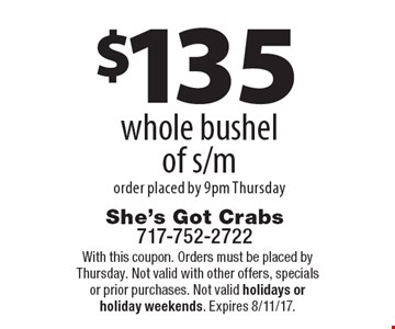 $135 whole bushel of s/m order placed by 9pm Thursday. With this coupon. Orders must be placed by Thursday. Not valid with other offers, specials or prior purchases. Not valid holidays or holiday weekends. Expires 8/11/17.