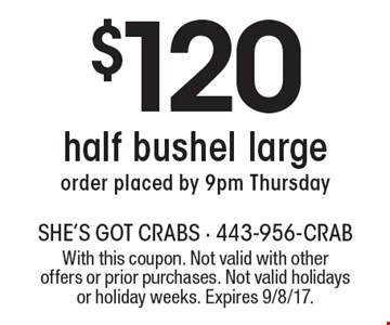 $120 half bushel large order placed by 9pm Thursday. With this coupon. Not valid with other offers or prior purchases. Not valid holidays or holiday weeks. Expires 9/8/17.