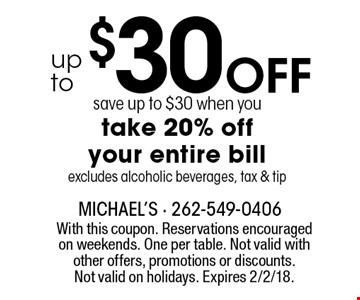 Up to $30 Off! Save up to $30 when you take 20% off your entire bill. Excludes alcoholic beverages, tax & tip. With this coupon. Reservations encouraged on weekends. One per table. Not valid with other offers, promotions or discounts. Not valid on holidays. Expires 2/2/18.