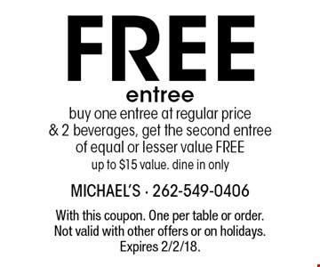 Free entree. Buy one entree at regular price & 2 beverages, get the second entree of equal or lesser value FREE. Up to $15 value. dine in only. With this coupon. One per table or order. Not valid with other offers or on holidays. Expires 2/2/18.