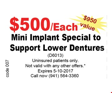 $500/Each mini implant special to support lower denturesuninsured patients only . Not valid with other offers.*