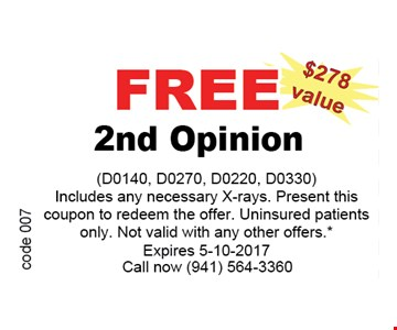 FREE 2nd Opinion (D0140, D0270, D0220, D0330 )includes any Necessary X-rays. Present this coupon to redeem the offer. uninsured patients only. Not valid with any other offers. *