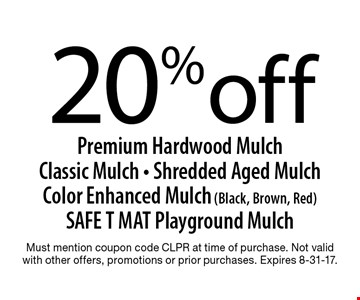 20% off Premium Hardwood Mulch Classic Mulch - Shredded Aged Mulch Color Enhanced Mulch (Black, Brown, Red) SAFE T MAT Playground Mulch. Must mention coupon code CLPR at time of purchase. Not valid with other offers, promotions or prior purchases. Expires 8-31-17.