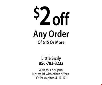 $2 off Any Order Of $15 Or More. With this coupon. Not valid with other offers. Offer expires 4-17-17.
