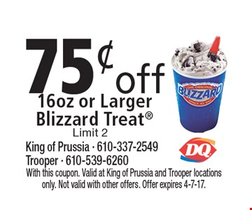 75¢ off 16oz or Larger Blizzard Treat Limit 2. With this coupon. Valid at King of Prussia and Trooper locations only. Not valid with other offers. Offer expires 4-7-17.