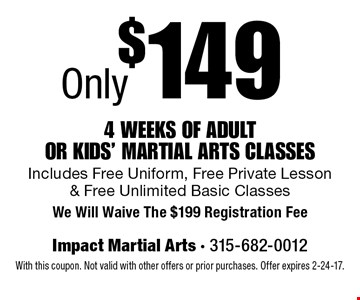 Only $149 4 weeks of adult or kids' martial Arts classes. Includes Free Uniform, Free Private Lesson & Free Unlimited Basic Classes. We Will Waive The $199 Registration Fee. With this coupon. Not valid with other offers or prior purchases. Offer expires 2-24-17.