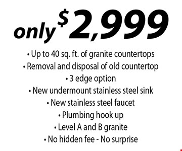 Only $2,999. Up to 40 sq. ft. of granite countertops. Removal and disposal of old countertop. 3 edge option - New undermount stainless steel sink. New stainless steel faucet. Plumbing hook up. Level A and B granite. No hidden fee. No surprise.