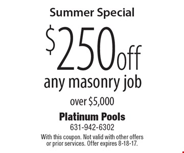 Summer Special $250 off any masonry job over $5,000. With this coupon. Not valid with other offers or prior services. Offer expires 8-18-17.