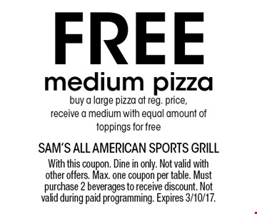 Free medium pizza. Buy a large pizza at reg. price, receive a medium with equal amount of toppings for free. With this coupon. Dine in only. Not valid with other offers. Max. one coupon per table. Must purchase 2 beverages to receive discount. Not valid during paid programming. Expires 3/10/17.