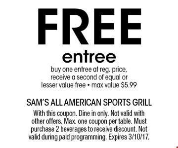 Free entree. Buy one entree at reg. price, receive a second of equal or lesser value free. Max value $5.99. With this coupon. Dine in only. Not valid with other offers. Max. one coupon per table. Must purchase 2 beverages to receive discount. Not valid during paid programming. Expires 3/10/17.
