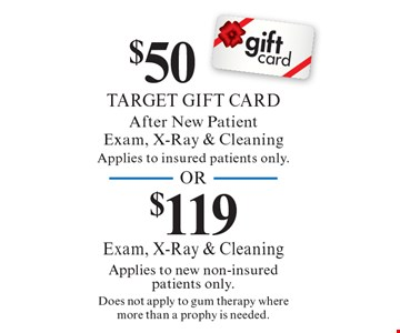 $50 Target Gift Card (after new patient exam, x-ray & cleaning; applies to insured patients only) OR $119 Exam, X-Ray & Cleaning (applies to new non-insured patients only; does not apply to gum therapy where more than a prophy is needed).