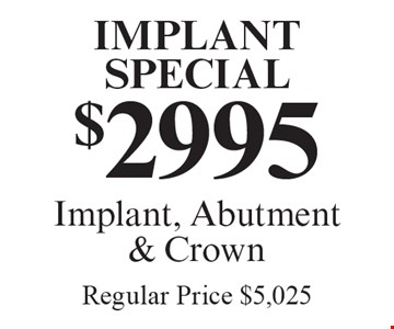 Implant Special: $2995 Implant, Abutment & Crown. Regular Price $5,025. Offers expire in 4 weeks. Cannot be combined with any other discount. Reduced fee plan, and/or promotional price offering.