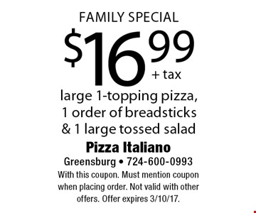 Family Special $16.99 large 1-topping pizza, 1 order of breadsticks & 1 large tossed salad. With this coupon. Must mention coupon when placing order. Not valid with other offers. Offer expires 3/10/17.