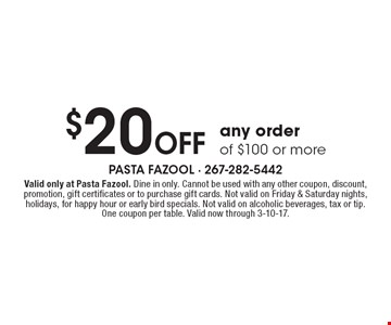 $20 Off any order of $100 or more. Valid only at Pasta Fazool. Dine in only. Cannot be used with any other coupon, discount, promotion, gift certificates or to purchase gift cards. Not valid on Friday & Saturday nights, holidays, for happy hour or early bird specials. Not valid on alcoholic beverages, tax or tip. One coupon per table. Valid now through 3-10-17.