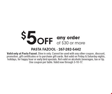 $5 Off any order of $30 or more. Valid only at Pasta Fazool. Dine in only. Cannot be used with any other coupon, discount, promotion, gift certificates or to purchase gift cards. Not valid on Friday & Saturday nights, holidays, for happy hour or early bird specials. Not valid on alcoholic beverages, tax or tip. One coupon per table. Valid now through 3-10-17.