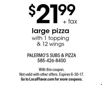 $21.99 + tax large pizza with 1 topping & 12 wings. With this coupon. Not valid with other offers. Expires 6-30-17. Go to LocalFlavor.com for more coupons.