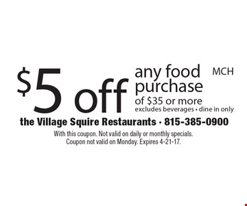 $5 off any food purchase of $35 or more excludes beverages - dine in only. With this coupon. Not valid on daily or monthly specials. Coupon not valid on Monday. Expires 4-21-17.
