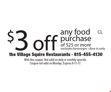 $3 off any food purchase of $25 or more, excludes beverages. Dine in only. With this coupon. Not valid on daily or monthly specials. Coupon not valid on Monday. Expires 8-11-17.