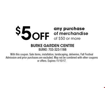 $5 off any purchase of merchandise of $50 or more. With this coupon. Sale items, installation, landscaping, deliveries, Fall Festival Admission and prior purchases are excluded. May not be combined with other coupons or offers. Expires 11/10/17.