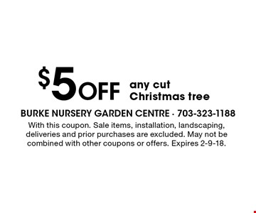 $5 Off any cut Christmas tree. With this coupon. Sale items, installation, landscaping, deliveries and prior purchases are excluded. May not be combined with other coupons or offers. Expires 2-9-18.