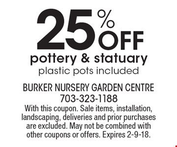 25% Off pottery & statuary plastic pots included. With this coupon. Sale items, installation, landscaping, deliveries and prior purchases are excluded. May not be combined with other coupons or offers. Expires 2-9-18.