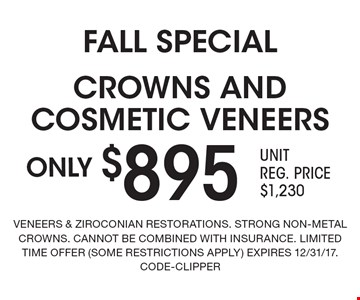FALL SPECIAL. ONLY $895 CROWNS AND COSMETIC VENEERS. VENEERS & ZIROCONIAN RESTORATIONS. STRONG NON-METAL CROWNS. CANNOT BE COMBINED WITH INSURANCE. LIMITED TIME OFFER (SOME RESTRICTIONS APPLY). EXPIRES 12/31/17. CODE-CLIPPER