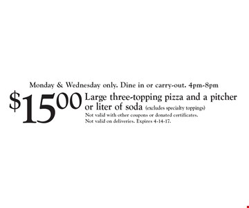 $15.00 Large three-topping pizza and a pitcher or liter of soda (excludes specialty toppings). Not valid with other coupons or donated certificates. Not valid on deliveries. Expires 4-14-17.