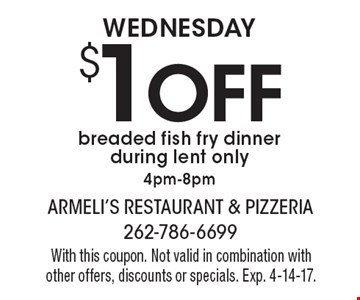 WEDNESDAY $1 OFF breaded fish fry dinner during lent only 4pm-8pm. With this coupon. Not valid in combination with other offers, discounts or specials. Exp. 4-14-17.