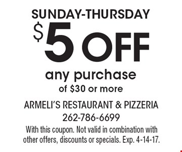 SUNDAY-THURSDAY - $5 OFF any purchase of $30 or more. With this coupon. Not valid in combination with other offers, discounts or specials. Exp. 4-14-17.