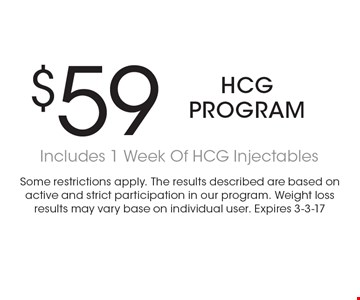 $59 HCG program Includes 1 Week Of HCG Injectables . Some restrictions apply. The results described are based on active and strict participation in our program. Weight loss results may vary base on individual user. Expires 3-3-17