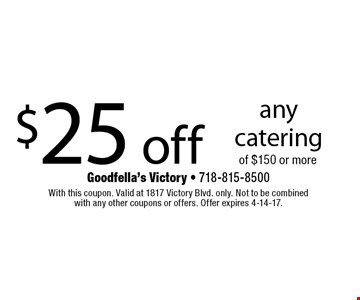 $25 off any catering of $150 or more. With this coupon. Valid at 1817 Victory Blvd. only. Not to be combined with any other coupons or offers. Offer expires 4-14-17.