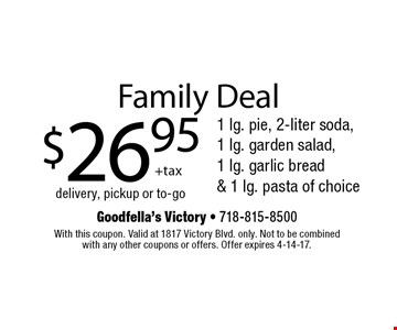 Family Deal. $26.95 +tax for 1 lg. pie, 2-liter soda, 1 lg. garden salad, 1 lg. garlic bread & 1 lg. pasta of choice. Delivery, pickup or to-go. With this coupon. Valid at 1817 Victory Blvd. only. Not to be combined with any other coupons or offers. Offer expires 4-14-17.