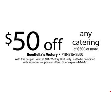 $50 off any catering of $300 or more. With this coupon. Valid at 1817 Victory Blvd. only. Not to be combined with any other coupons or offers. Offer expires 4-14-17.
