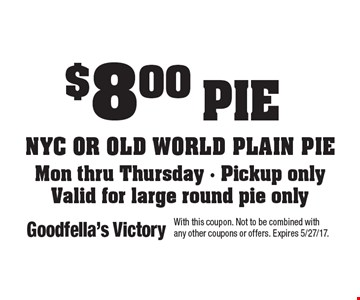 $8.00 pie NYC or old world plaIn pieMon thru Thursday - Pickup only Valid for large round pie only. With this coupon. Not to be combined with any other coupons or offers. Expires 5/27/17.