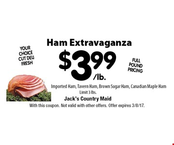 Ham Extravaganza $3.99 /lb. Imported Ham, Tavern Ham, Brown Sugar Ham, Canadian Maple Ham Limit 3 lbs.. With this coupon. Not valid with other offers. Offer expires 3/8/17.
