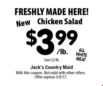 FRESHLY MADE HERE! New Chicken Salad $3.99/lb. Save $2/lb.. With this coupon. Not valid with other offers. Offer expires 3/8/17.