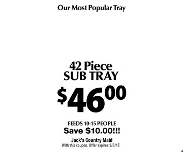 Our Most Popular Tray $46.00 42 Piece SUB TRAY feeds 10-15 people. Save $10.00!!!. With this coupon. Offer expires 3/8/17.