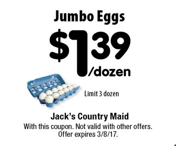 Jumbo Eggs $1.39/dozen. Limit 3 dozen. With this coupon. Not valid with other offers. Offer expires 3/8/17.