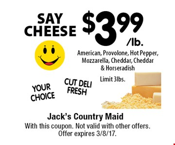 SAY CHEESE $3.99/lb. American, Provolone, Hot Pepper, Mozzarella, Cheddar, Cheddar & Horseradish. Limit 3lbs.. With this coupon. Not valid with other offers. Offer expires 3/8/17.