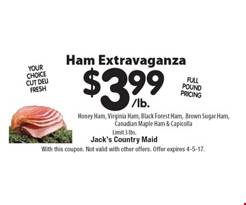 $3.99/lb. Honey Ham, Virginia Ham, Black Forest Ham, Brown Sugar Ham, Canadian Maple Ham & Capicolla. Limit 3 lbs. With this coupon. Not valid with other offers. Offer expires 4-5-17.
