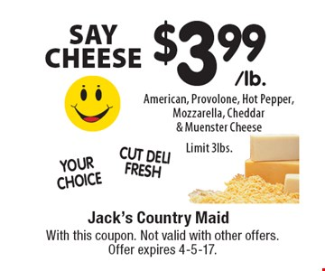 SAY CHEESE $3.99/lb American, Provolone, Hot Pepper, Mozzarella, Cheddar & Muenster Cheese. Limit 3lbs.. With this coupon. Not valid with other offers. Offer expires 4-5-17.