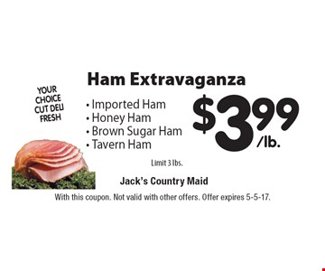 Ham Extravaganza. $3.99/lb. Imported Ham, Honey Ham, Brown Sugar Ham, Tavern Ham. Limit 3 lbs. With this coupon. Not valid with other offers. Offer expires 5-5-17.