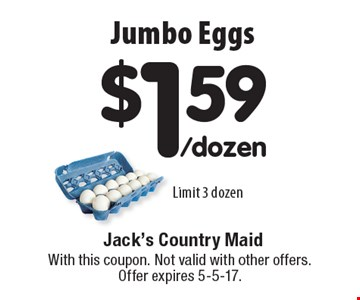 $1.59/dozen Jumbo Eggs. Limit 3 dozen. With this coupon. Not valid with other offers. Offer expires 5-5-17.