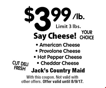 Say Cheese! $3.99 - American Cheese - Provolone Cheese - Hot Pepper Cheese- Cheddar Cheese. Limit 3 lbs. With this coupon. Not valid with other offers. Offer valid until 8/9/17.