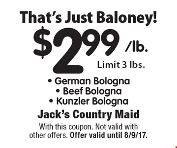 That's Just Baloney! $2.99 German Bologna, Beef Bologna, Kunzler Bologna. Limit 3 lbs. With this coupon. Not valid with other offers. Offer valid until 8/9/17.