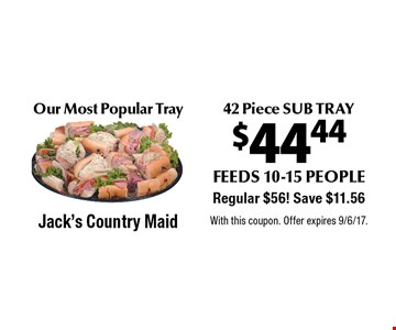 Our Most Popular Tray $44.44 42 Piece SUB TRAY feeds 10-15 people. Regular $56! Save $11.56. With this coupon. Offer expires 9/6/17.